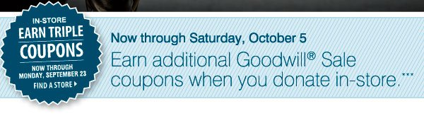 Now through Saturday, October 5 earn additional Goodwill® Sale coupons when you donate in-store. ***                    IN-STORE ONLY Earn triple coupons Now through Monday, September 23 Find a store