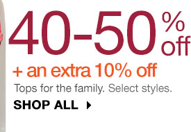 40-50% off + an extra 10% off Tops for the family. Select styles. SHOP ALL