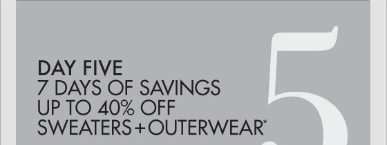 DAY FIVE 7 DAYS OF   SAVING UP TO 40% OFF SWEATERS + OUTERWEAR*