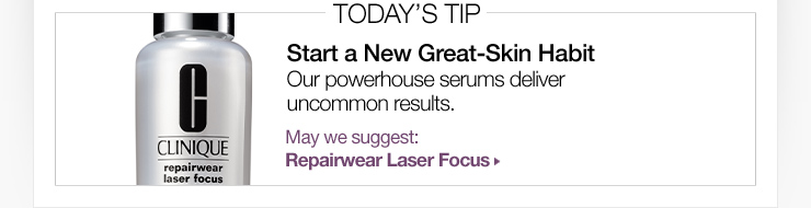 Today's Tip: Start a New Great-Skin Habit. Our powerhouse serums deliver uncommon results. May we suggest: Repairwear Laser Focus »