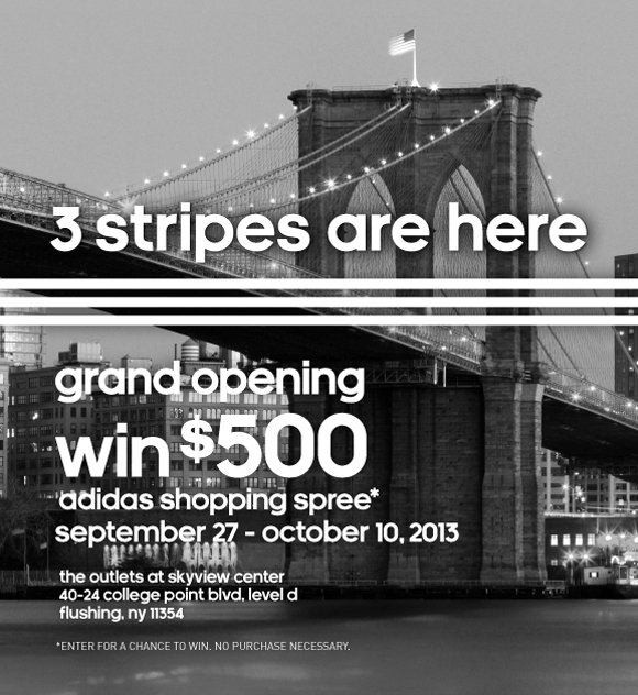 3 stripes are here, grand opening, win $500, adidas shopping spree*, september 27th - october 10,2013, the outlets at skyview center 40-24 college point blvd, level d, flushing, ny 11354, *Enter for a chance to win. No purchase necessary