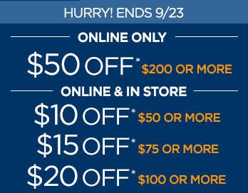 HURRY! ENDS 9/23 ONLINE ONLY $50 OFF* $200 OR MORE