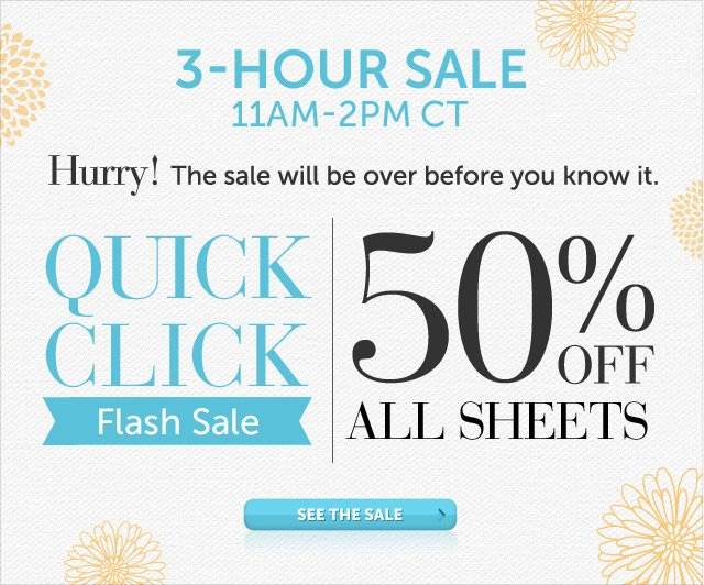 Today Only - 11am-2pm CT - Hurry! The sale will be over before you know it - Quick Click Flash Sale - 50% OFF All Sheets