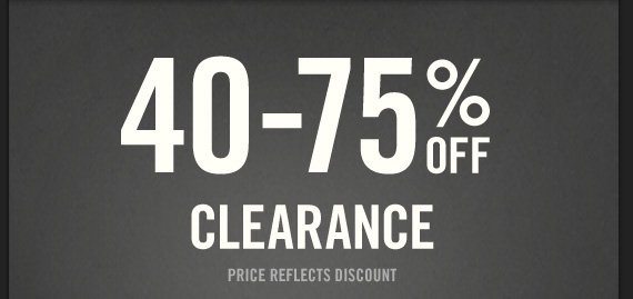 40–75% OFF CLEARANCE PRICE REFLECTS DISCOUNT