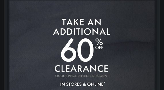 TAKE AN ADDITIONAL 60% OFF CLEARANCE IN  STORES & ONLINE*