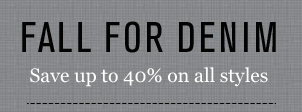 FALL FOR DENIM Save up to 40% on all styles