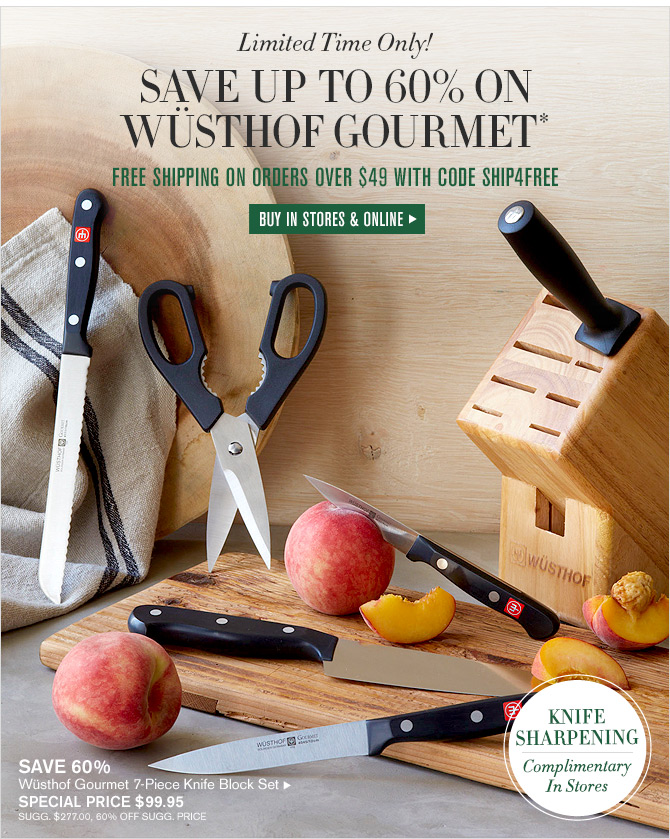 Limited Time Only! SAVE UP TO 60% ON WÜSTHOF GOURMET* - FREE SHIPPING ON ORDERS OVER $49 WITH CODE SHIP4FREE - BUY IN STORES & ONLINE