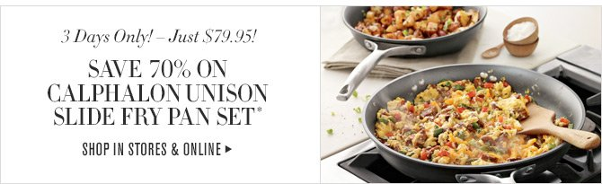 3 Days Only! - Just $79.95! SAVE 70% ON CALPHALON UNISON SLIDE FRY PAN SET* - SHOP IN STORES & ONLINE