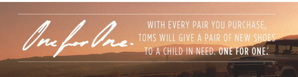 With every pair you purchase, TOMS will give a pair to a child in need. One for One.™