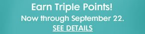 EARN TRIPLE POINTS! NOW THROUGH SEPTEMBER 22.