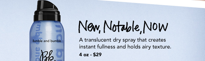 NEW, NOTABLE, NOW A translucent dry spray that creates instant fullness and holds airy texture. 4 oz – $29