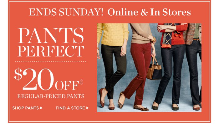 Ends Sunday! Online and in stores. $20 off regular-priced pants.
