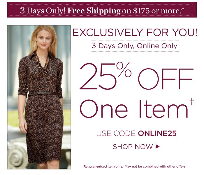 3 days only! Free Shipping on orders of $175 or more. Exclusively for you, 3 days only! 25% off one item. Use code ONLINE25. Regular-priced item only. May not be combined with other offers.