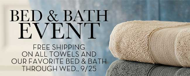 BED & BATH EVENT - FREE SHIPPING ON ALL TOWELS AND OUR FAVORITE BED & BATH THROUGH WED., 9/25