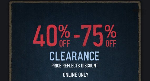 40% OFF – 75% OFF CLEARANCE  PRICE REFLECTS DISCOUNT ONLINE ONLY