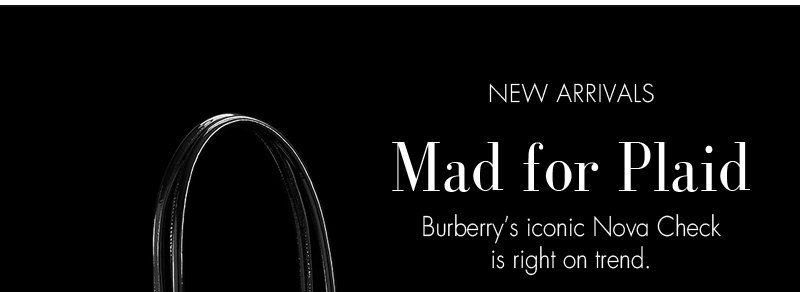 NEW ARRIVALS. Mad for Plaid Burberry's iconic Nova Check is right on trend.