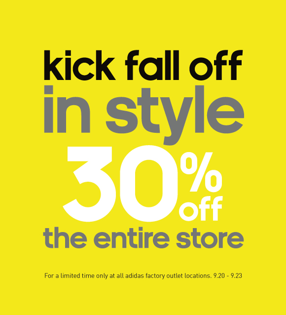 kick fall off in style 30% off the entire store. For a limited time only at all adidas factory outlet locations. 9.20 - 9.23