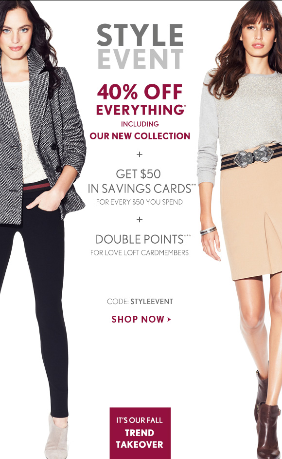 STYLE EVENT  40% OFF EVERYTHING* INCLUDING OUR NEW COLLECTION  + GET $50 IN SAVINGS CARDS** FOR EVERY $50 YOU SPEND  + DOUBLE POINTS*** FOR LOVE LOFT CARDMEMBERS  CODE: STYLEEVENT  SHOP NOW  IT'S OUR FALL TREND TAKEOVER