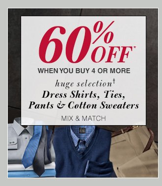 60% Off* when you buy 4 or more - Dress Shirts, Ties, Pants & Cotton Sweaters