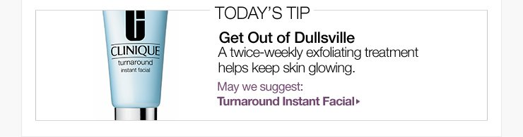 Today's Tip: Get Out of Dullsville. A twice-weekly exfoliating treatment helps keep skin glowing. May we suggest: Turnaround Instant Facial »