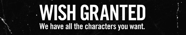 WISH GRANTED - WE HAVE ALL THE CHARACTERS YOU WANT