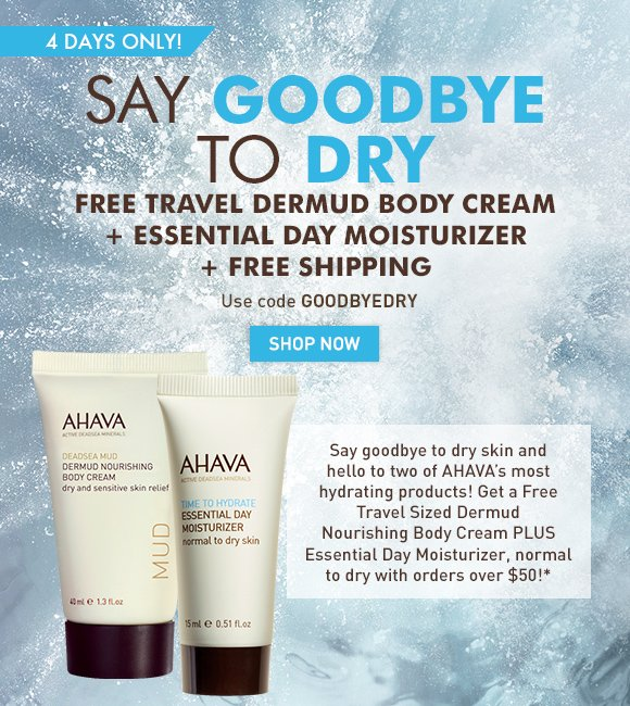 say goodbye to dry Free travel Dermud Body Cream + Essential Day Moisturizer + Free Shipping Say goodbye to dry skin and hello to two of AHAVA's most hydrating products! Get a Free Travel Sized Dermud Nourishing Body Cream PLUS Essential Day Moisturizer, normal to dry with orders over $50!* 4 days only! Use code GOODBYEDRY Shop Now