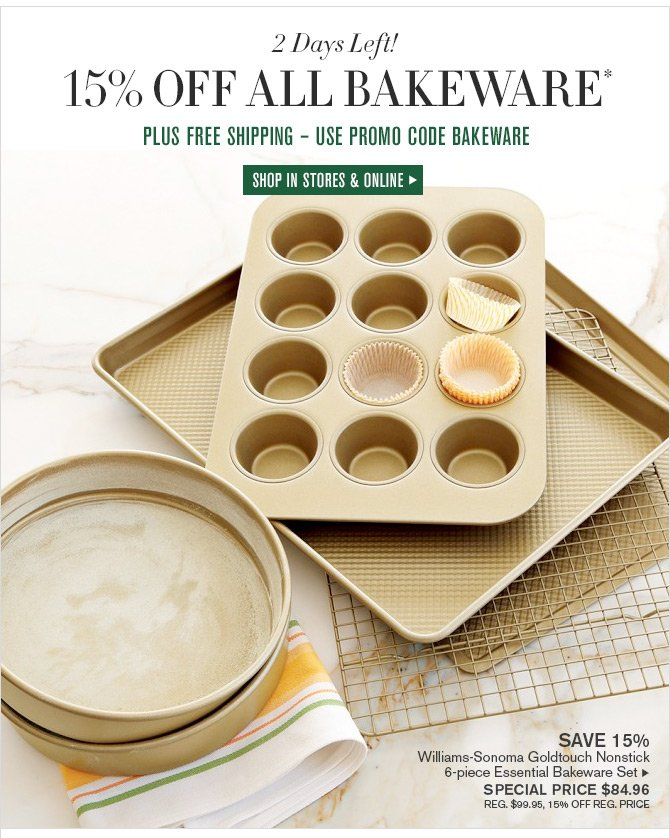 2 Days Left! 15% OFF ALL BAKEWARE* -- PLUS FREE SHIPPING - USE PROMO CODE BAKEWARE -- SHOP IN STORES & ONLINE
