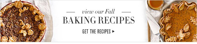 view our Fall - BAKING RECIPES -- GET THE RECIPES