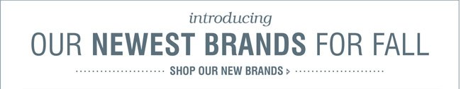OUR NEWEST BRANDS FOR FALL