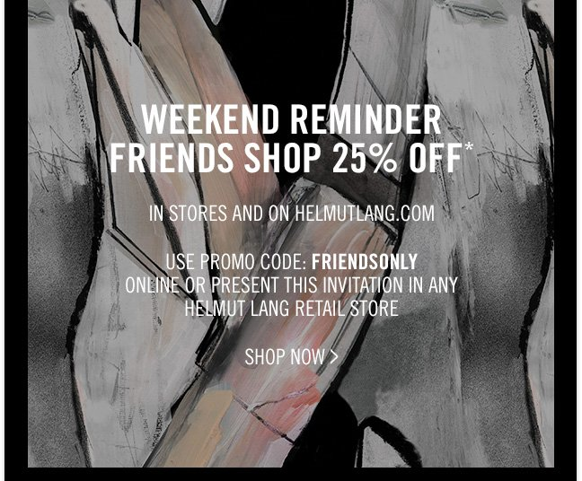 WEEKEND REMINDER - FRIENDS SHOP 25% OFF* IN STORES AND ON HELMUTLANG.COM - USE PROMO CODE: FRIENDSONLY ONLINE OR PRESENT THIS INVITATION IN ANY HELMUT LANG RETAIL STORE - SHOP NOW >