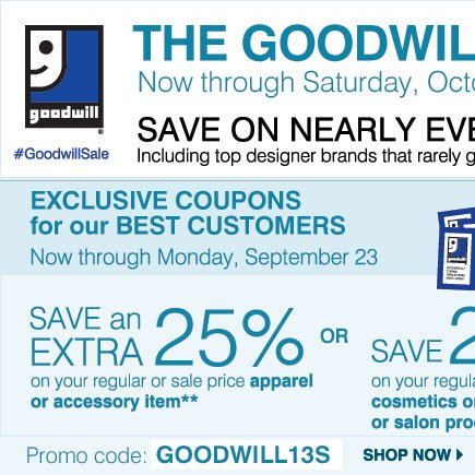 THE GOODWILL® SALE Now - Saturday, October 5, 2013 SAVE ON NEARLY EVERYTHING Including your top designer brands                    that rarely go on sale! EXCLUSIVE COUPONS for our BEST CUSTOMERS 4 DAYS ONLY! Now - Monday, September 23 SAVE an EXTRA 25% on                    your regular & sale price apparel or accessory item** OR SAVE an EXTRA 20%  on your regular & sale price  cosmetic, fragrance                    or salon item ** Promo code: GOODWILL13S Shop now