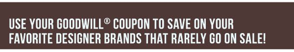 Use your Goodwill® coupon to save on your favorite designer brands that rarely go on sale!