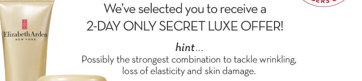 We've selected you to receive a 2-DAY ONLY SECRET LUXE OFFER! hint… Possibly the strongest combination to tackle wrinkling, loss of elasticity and skin damage.