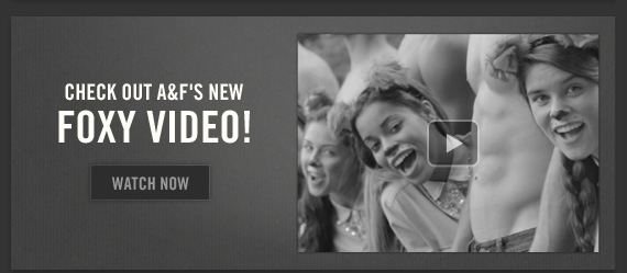 CHECK OUT A&F'S NEW FOXY VIDEO! WATCH NOW