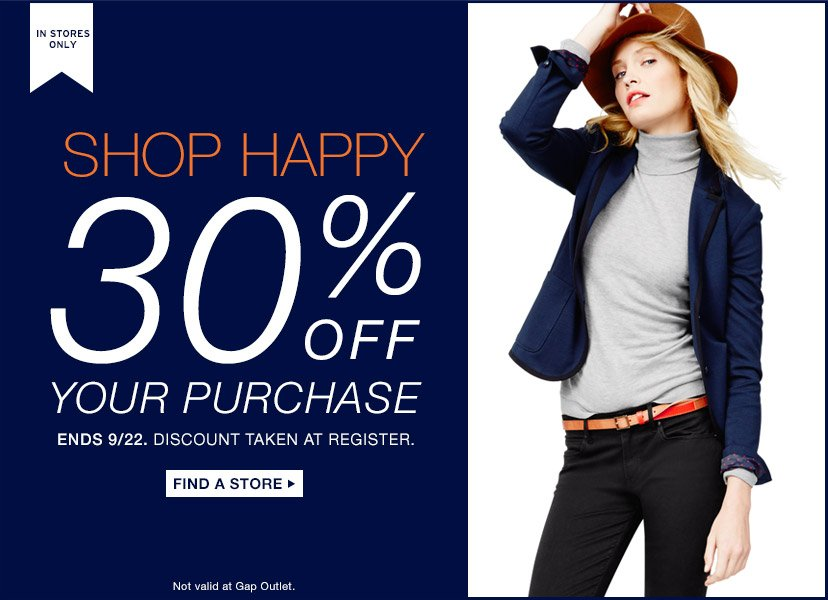 IN STORES ONLY   SHOP HAPPY   30% OFF YOUR PURCHASE   ENDS 9/22. DISCOUNT TAKEN AT REGISTER   FIND A STORE   Not valid at Gap Outlet.