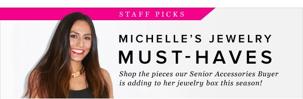 Staff Picks Michelle's Jewelry Must-Haves Shop the pieces our Senior Accessories Buyer is adding to her jewelry box this season!