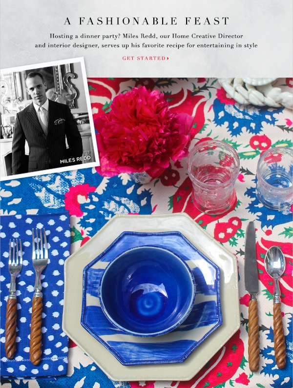 A FASHIONABLE FEAST Hosting a dinner party? Miles Redd, our Home Creative Director and design guru, serves up his favorite recipe for entertaining in style GET STARTED