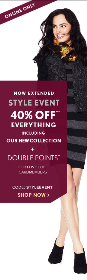 ONLINE ONLY  NOW EXTENDED  STYLE EVENT  40% OFF*** EVERYTHING INCLUDING OUR NEW COLLECTION + DOUBLE POINTS† FOR LOVE LOFT CARDMEMBERS  CODE: STYLEEVENT SHOP NOW