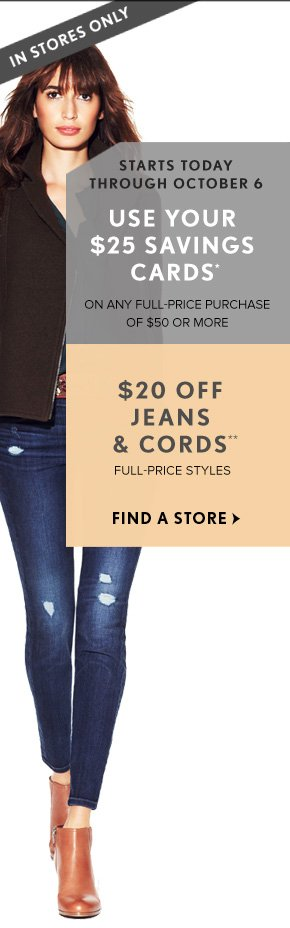IN STORES ONLY  STARTS TODAY THROUGH OCTOBER 6  USE YOUR $25 SAVINGS CARDS* ON ANY FULL-PRICE PURCHASE OF $50 OR MORE  $20 OFF JEANS & CORDS** FULL-PRICE STYLES  FIND A STORE