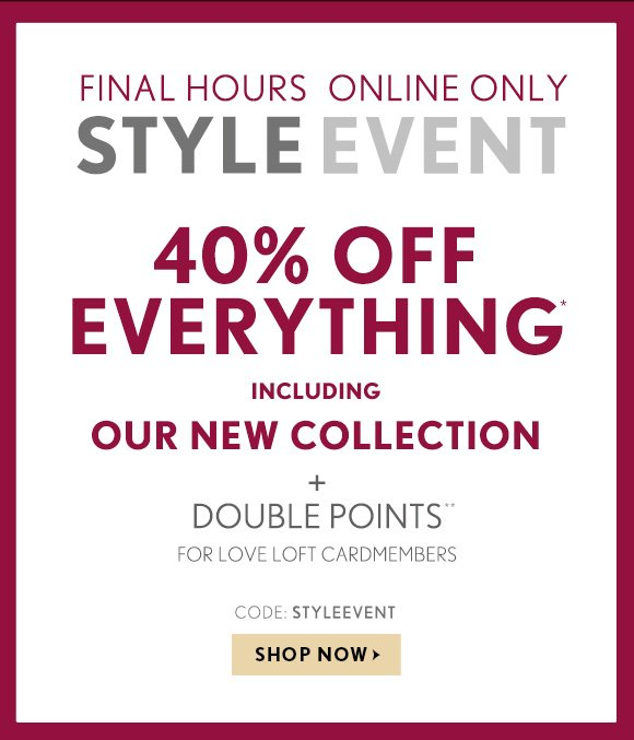 FINAL HOURS ONLINE ONLY  STYLE EVENT  40% OFF EVERYTHING* INCLUDING OUR NEW COLLECTION  +  DOUBLE POINTS** FOR LOVE LOFT CARDMEMBERS  CODE: STYLEEVENT  SHOP NOW