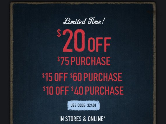 LIMITED TIME! $20 OFF $75 PURCHASE. $15 OFF $60 PURCHASE. $10 OFF  $40 PURCHASE USE CODE: 32401 IN STORES & ONLINE*