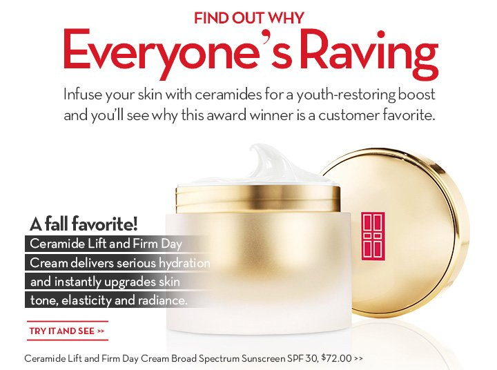 FIND OUT  WHY Everyone's Raving. Infuse your skin with ceramides for a youth-restoring boost and you'll see why this award winner is a customer favorite. A fall favorite! Ceramide Lift and Firm Day Cream delivers serious hydration and instantly upgrades skin tone, elasticity and radiance. TRY IT AND SEE. Ceramide Lift and Firm Day Cream Broad Spectrum Sunscreen SPF 30, $72.00.