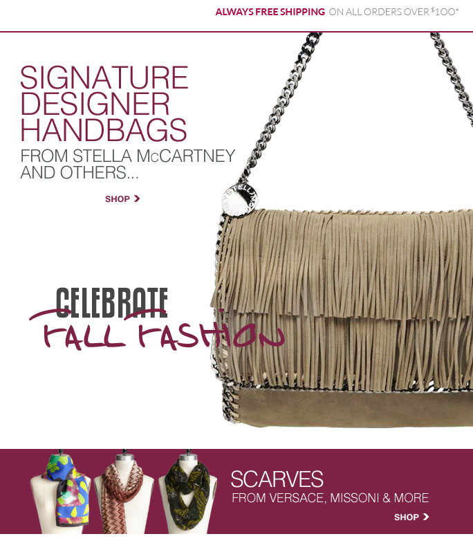 always free shipping on all orders over $1OO*   Signature  Designer  Handbags  From stella mccartney  And others... Shop   Scarves  From versace, missoni & more  Shop   Online, Insider Club Members must be signed in and Loehmann's price reflects Insider Club Diamond or Gold Member savings.   coupons not valid on sample sale and select special events.  *Free shipping offer applies on orders of $100 or more, prior to sales tax and after any applicable discounts, only for standard shipping to one single address in the Continental US per order. No discount will be taken on Chanel, Gucci, Hermes, D&G, Valentino & Ferragamo watches; all designer jewelry in department 28 and all designer handbags in department 11 with the exception of Furla & La Bagagerie. Quantities are limited and exclusions may apply. Please see loehmanns.com for details.  Featured items subject to availability. Returns and exchanges are subject to Returns/Exchange Policy Guidelines. 2013   †Standard text message & data charges apply. Text STOP to opt out or HELP for help. For the terms and conditions of the Loehmann's text message program, please visit http://pgminf.com/loehmanns.html or call 1-877-471-4885 for more information.