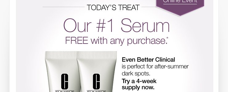 Today's Treat: Our #1 Serum FREE with any purchase.* Even Better Clinical is perfect for after-summer dark spots. Try a 4-week supply now.