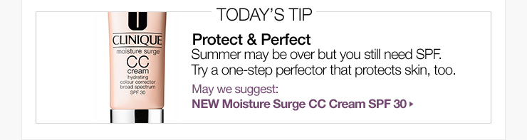 Today's Tip: Protect & Perfect. Summer may be over but you still need SPF. Try a one-step perfector that protects skin, too. May we suggest: NEW Moisture Surge CC Cream SPF 30 »