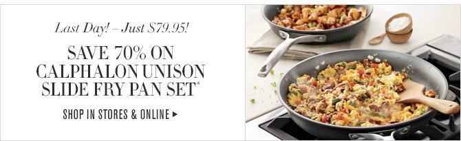 Last Day! - Just $79.95! SAVE 70% ON CALPHALON UNISON SLIDE FRY PAN SET* -- SHOP IN STORES & ONLINE