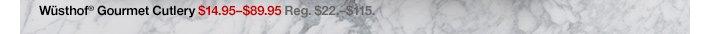 Wüsthof® Gourmet Cutlery  $14.95-$89.95 Reg. $22.-$115.