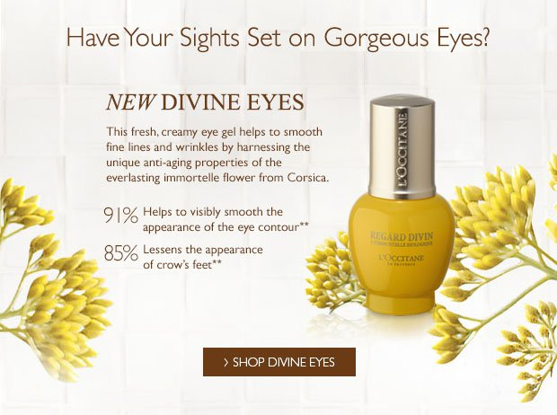 New Divine Eyes. This fresh, creamy eye gel helps to smooth fine lines and wrinkles by harnessing the unique anti-aging properties of the everlasting immortelle flower from Corsica