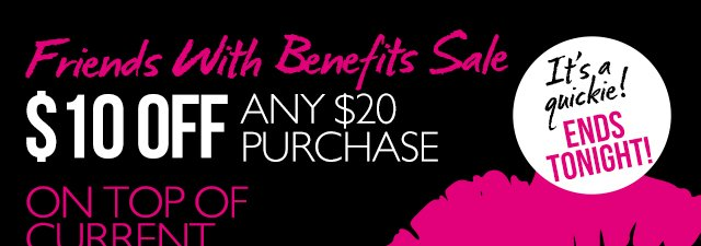 Friends With Benefits Sale IN-STORE & ONLINE $10 OFF ANY $20 PURCHASE*