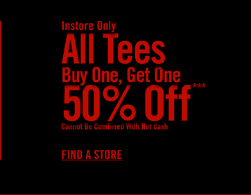 INSTORE ONLY - ALL TEES BUY ONE, GET ONE 50% OFF***- FIND A STORE